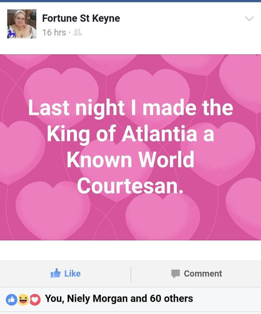 "A Facebook post made by Fortune St Keyne on August 11th, 2017 reads ""Last night I made the King of Atlantia a Known World Courtesan."" The post has 62 reacts."